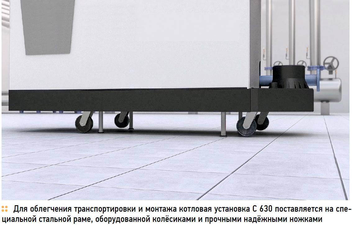 Для облегчения транспортировки и монтажа котловая установка C 630 поставляется на специальной стальной раме, оборудованной колёсиками и прочными надёжными ножками